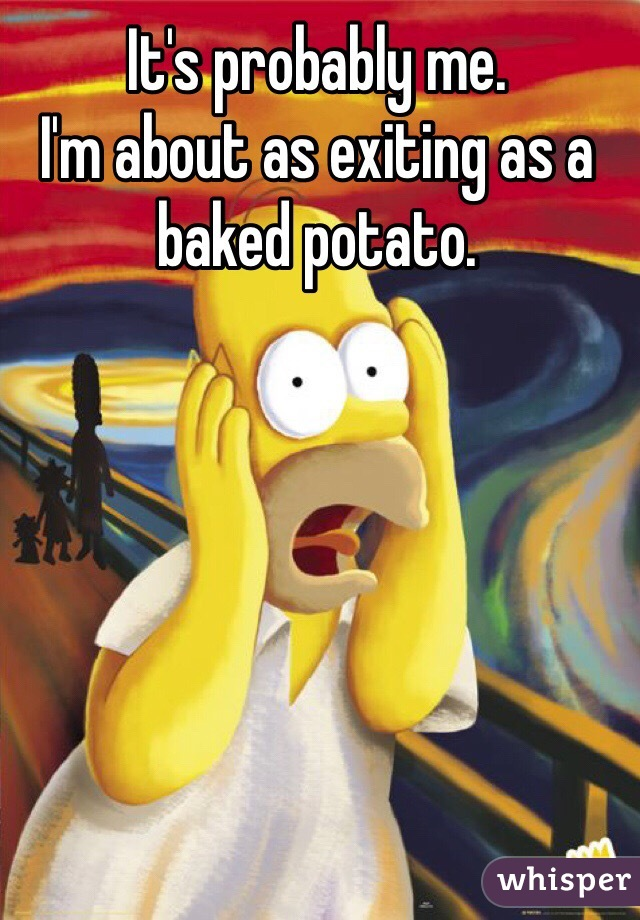 It's probably me. I'm about as exiting as a baked potato.