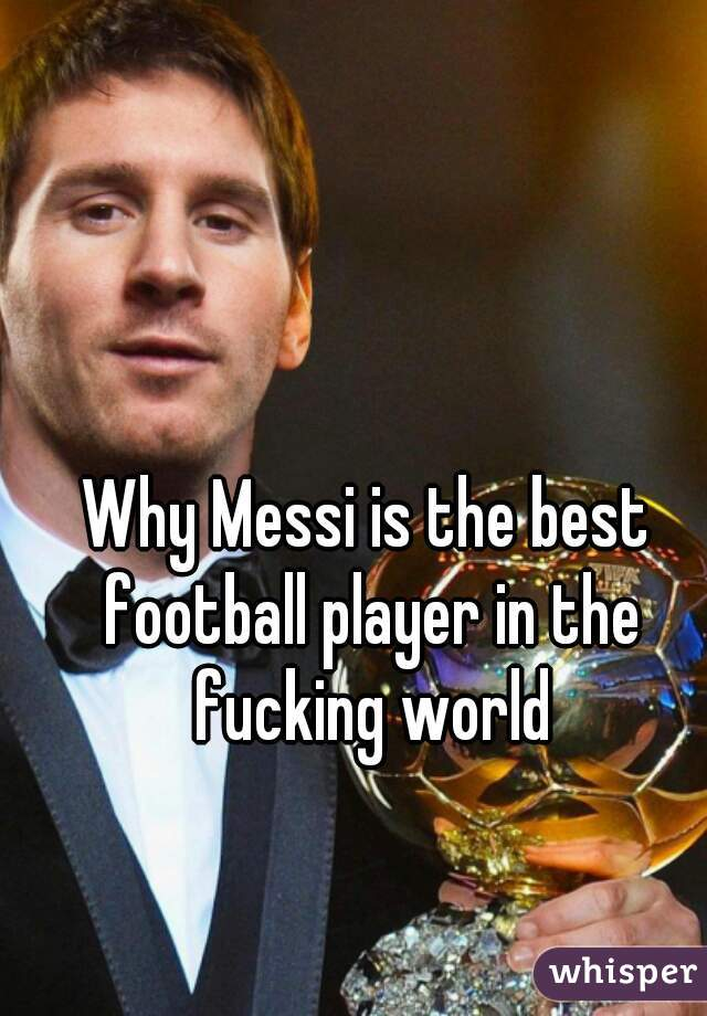 Why Messi is the best football player in the fucking world