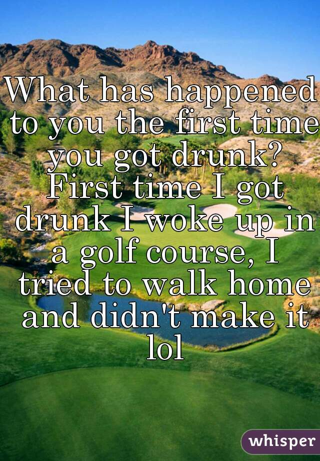 What has happened to you the first time you got drunk? First time I got drunk I woke up in a golf course, I tried to walk home and didn't make it lol