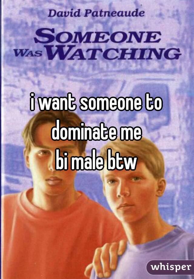 i want someone to dominate me  bi male btw