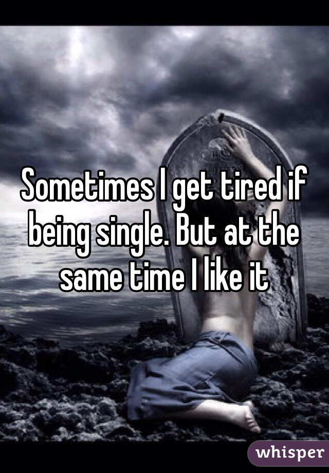 Sometimes I get tired if being single. But at the same time I like it