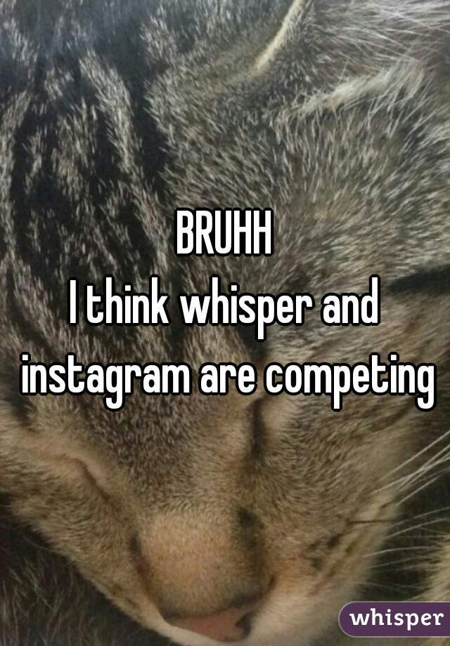 BRUHH I think whisper and instagram are competing