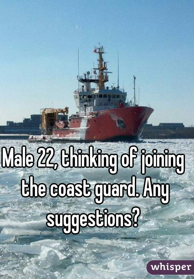 Male 22, thinking of joining the coast guard. Any suggestions?