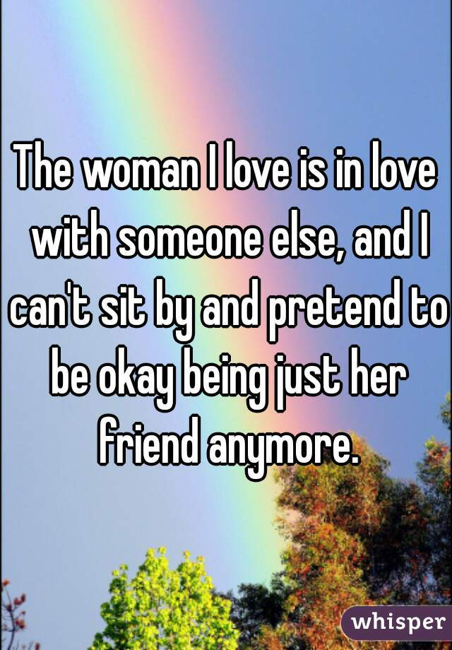 The woman I love is in love with someone else, and I can't sit by and pretend to be okay being just her friend anymore.