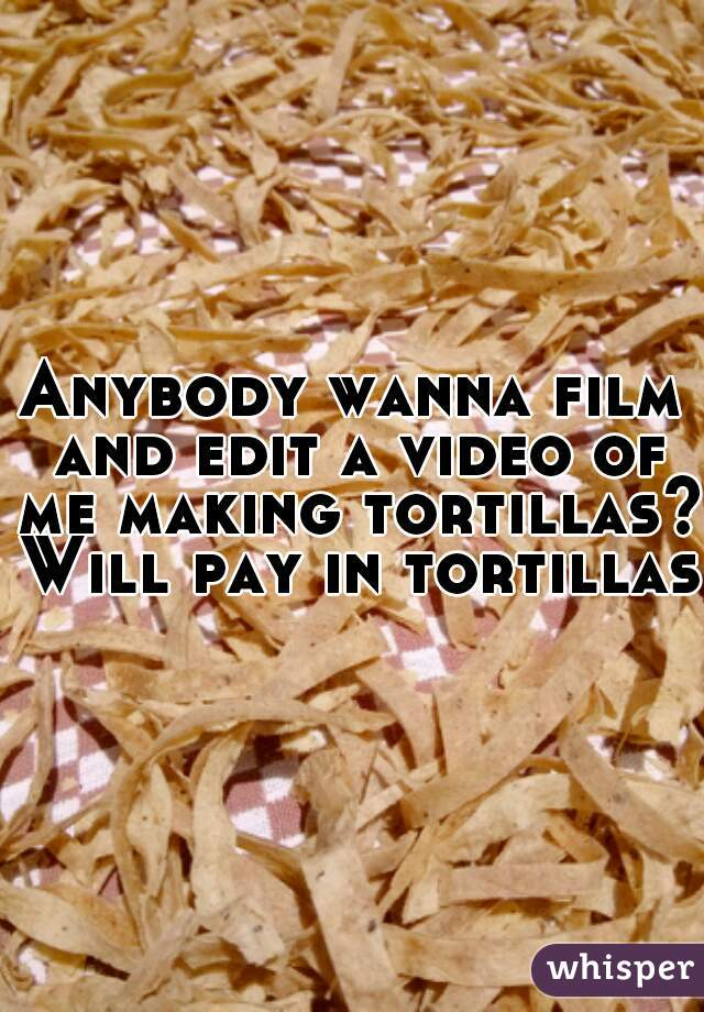 Anybody wanna film and edit a video of me making tortillas? Will pay in tortillas