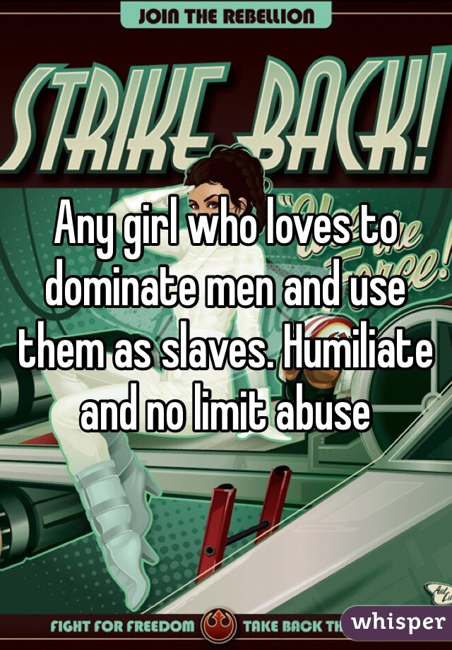 Any girl who loves to dominate men and use them as slaves. Humiliate and no limit abuse