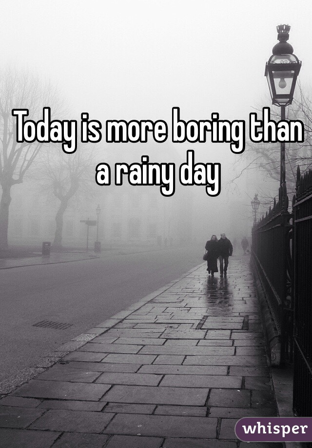 Today is more boring than a rainy day