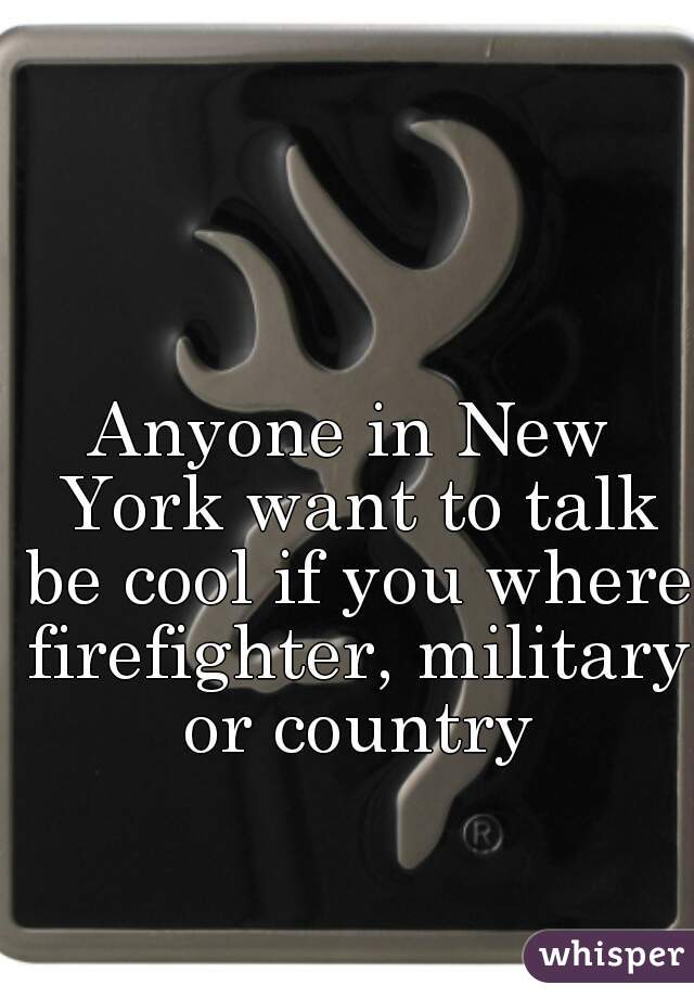 Anyone in New York want to talk be cool if you where firefighter, military or country
