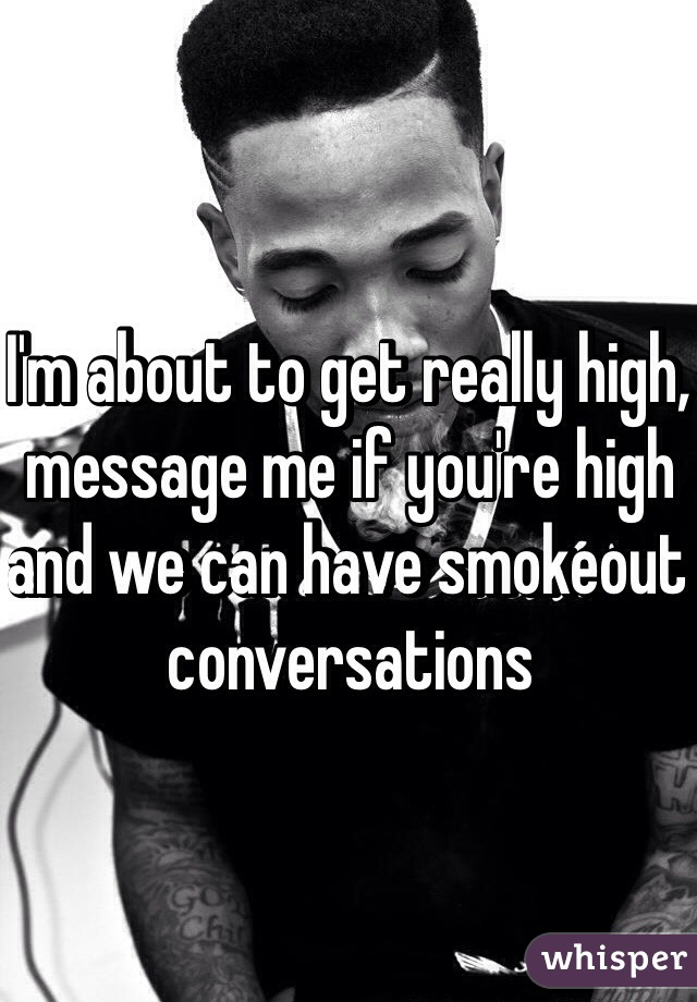 I'm about to get really high, message me if you're high and we can have smokeout conversations
