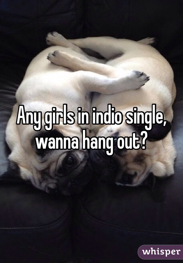 Any girls in indio single, wanna hang out?