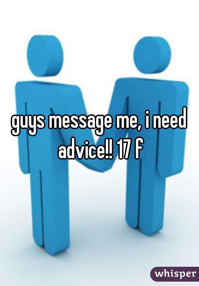 guys message me, i need advice!! 17 f