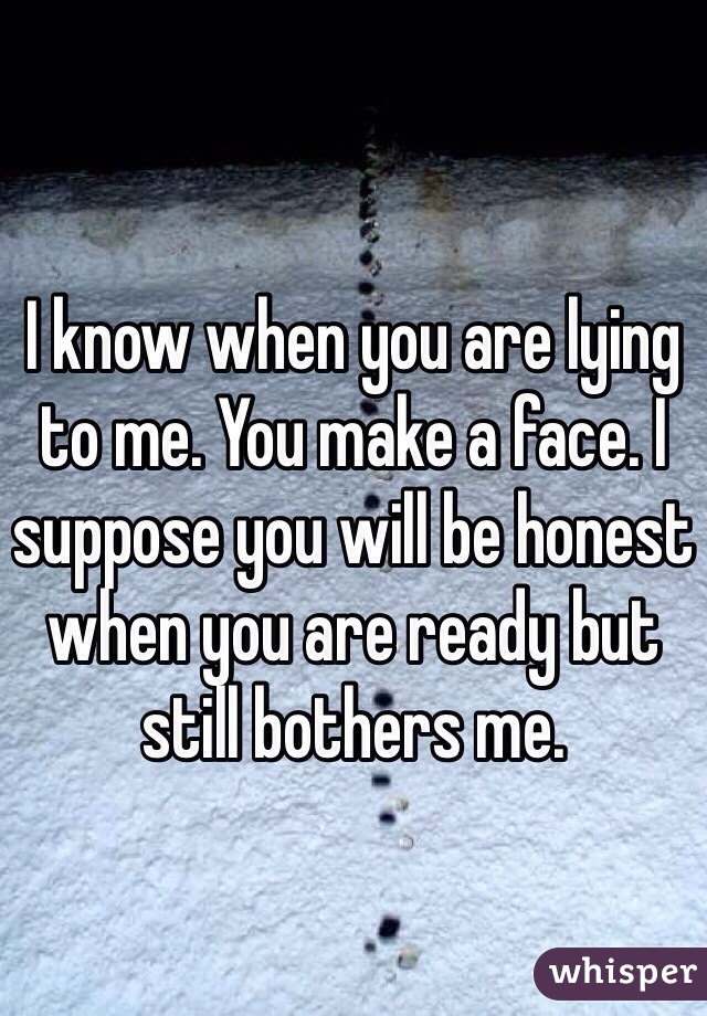 I know when you are lying to me. You make a face. I suppose you will be honest when you are ready but still bothers me.