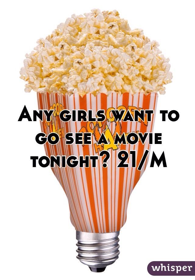 Any girls want to go see a movie tonight? 21/M