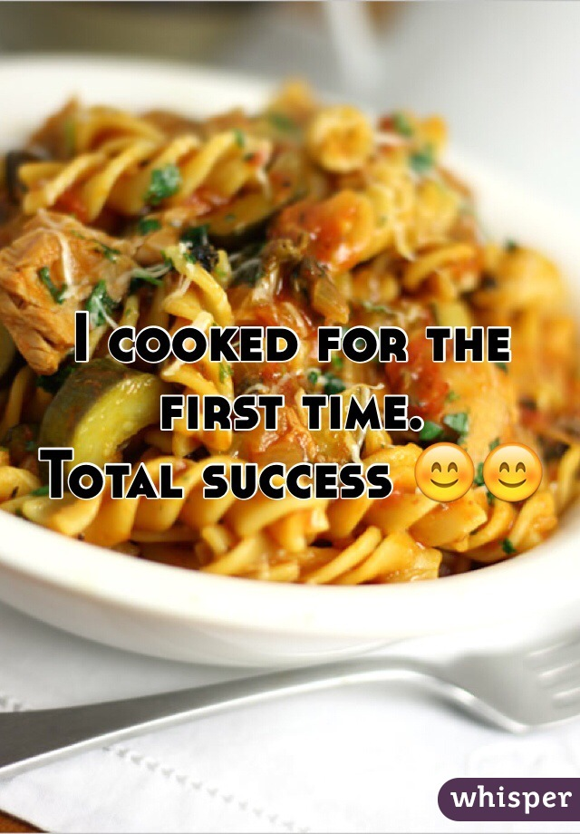 I cooked for the first time.  Total success 😊😊