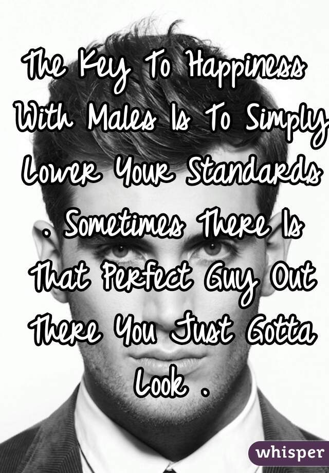 The Key To Happiness With Males Is To Simply Lower Your Standards . Sometimes There Is That Perfect Guy Out There You Just Gotta Look .