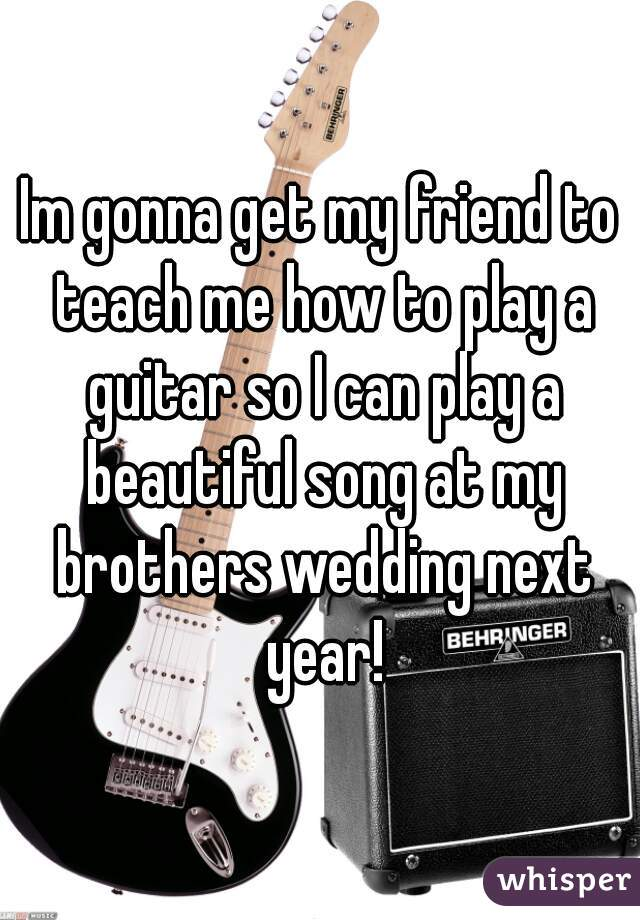 Im gonna get my friend to teach me how to play a guitar so I can play a beautiful song at my brothers wedding next year!