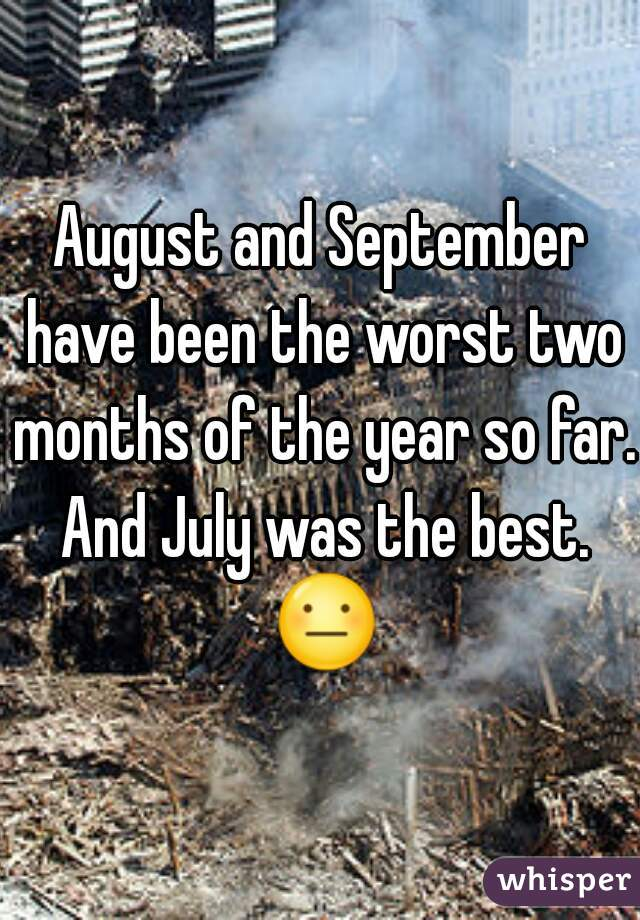 August and September have been the worst two months of the year so far. And July was the best. 😐
