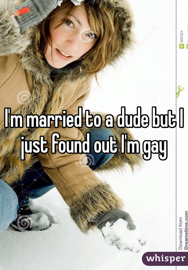 I'm married to a dude but I just found out I'm gay