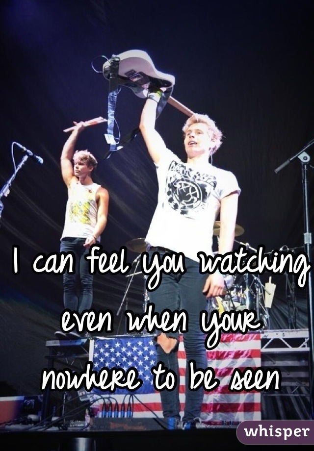 I can feel you watching even when your nowhere to be seen