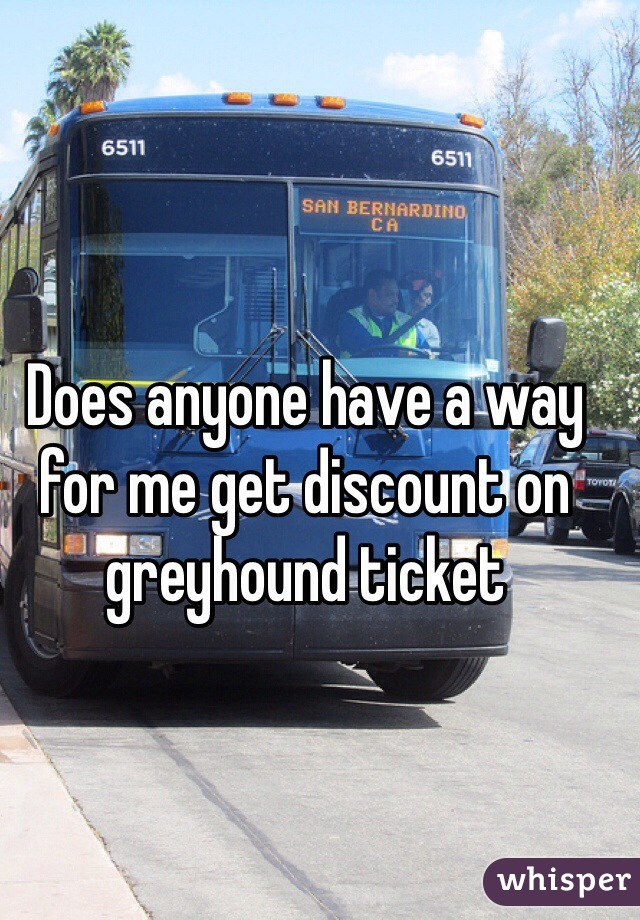 Does anyone have a way for me get discount on greyhound ticket