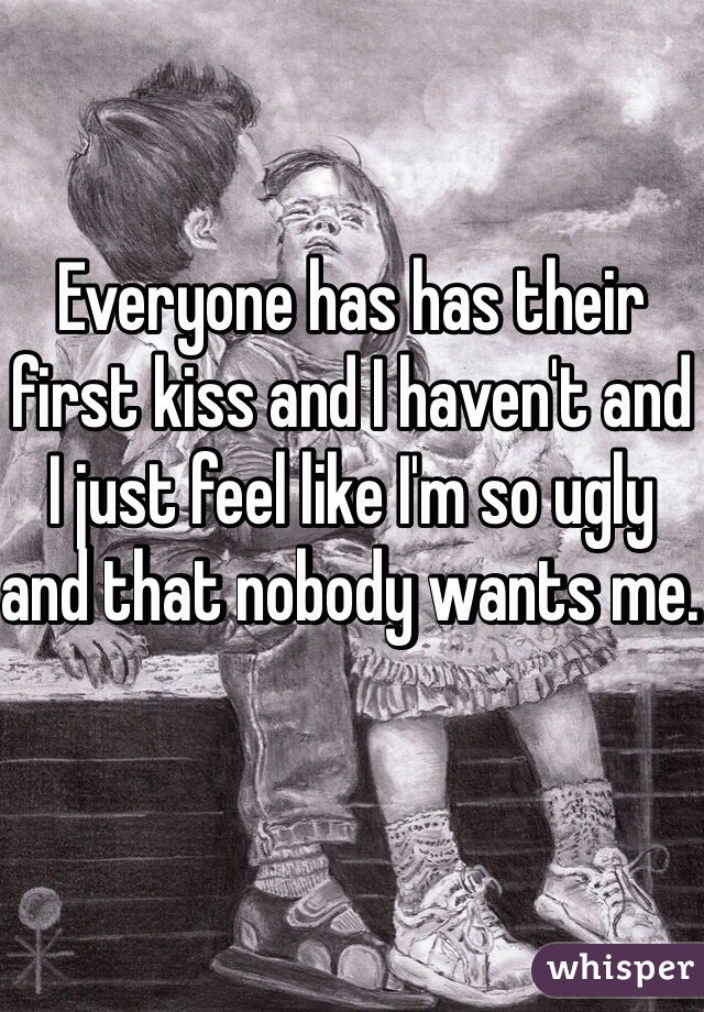 Everyone has has their first kiss and I haven't and I just feel like I'm so ugly and that nobody wants me.