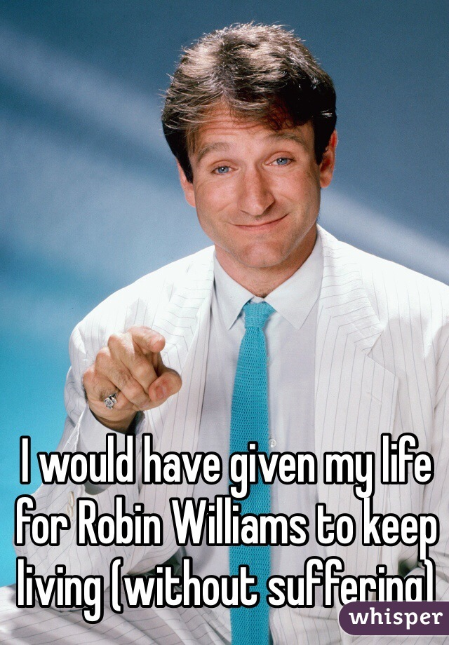 I would have given my life for Robin Williams to keep living (without suffering)