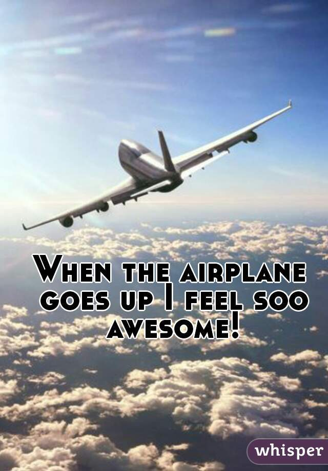 When the airplane goes up I feel soo awesome!