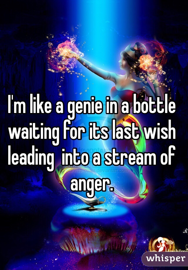 I'm like a genie in a bottle waiting for its last wish leading  into a stream of anger.