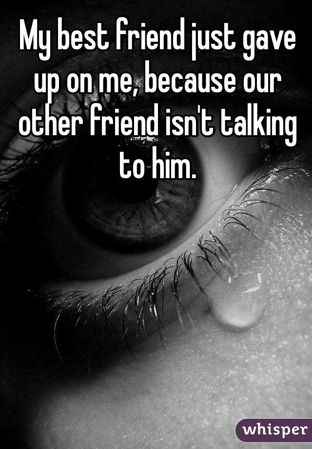 My best friend just gave up on me, because our other friend isn't talking to him.