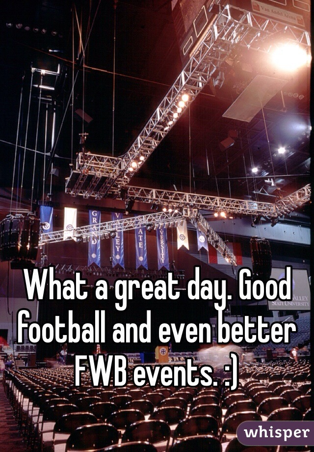 What a great day. Good football and even better FWB events. :)