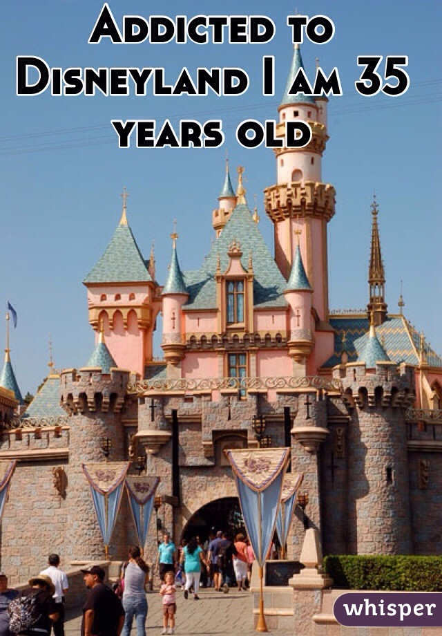 Addicted to Disneyland I am 35 years old