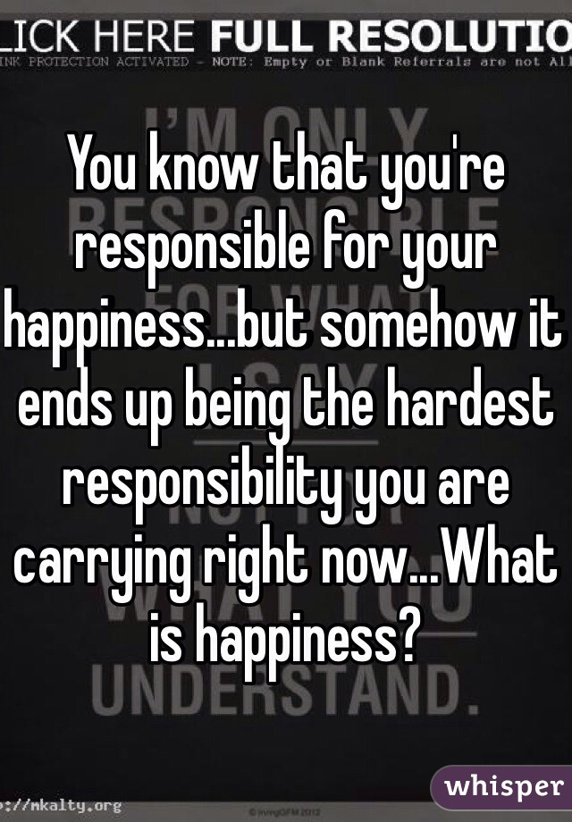 You know that you're responsible for your happiness...but somehow it ends up being the hardest responsibility you are carrying right now...What is happiness?
