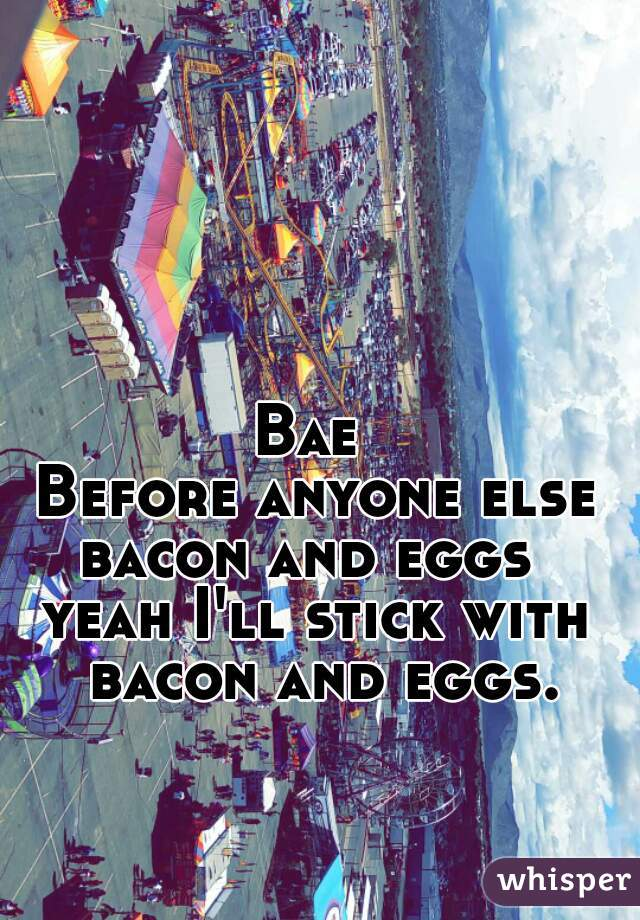 Bae  Before anyone else bacon and eggs  yeah I'll stick with bacon and eggs.