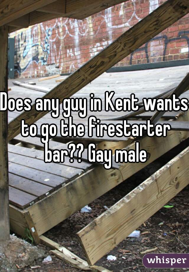 Does any guy in Kent wants to go the firestarter bar?? Gay male