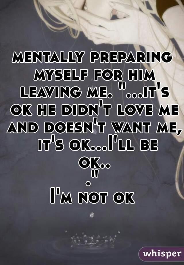 """mentally preparing myself for him leaving me. """"...it's ok he didn't love me and doesn't want me,  it's ok...I'll be ok...""""  I'm not ok"""