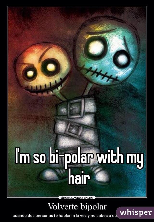 I'm so bi-polar with my hair