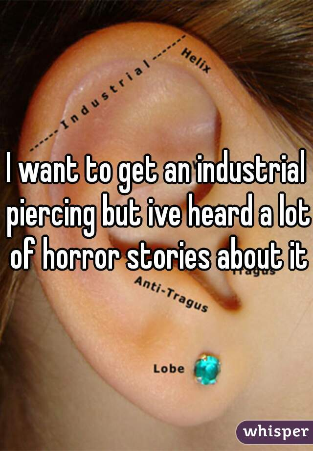 I want to get an industrial piercing but ive heard a lot of horror stories about it