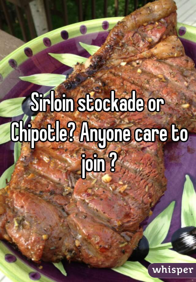 Sirloin stockade or Chipotle? Anyone care to join ?