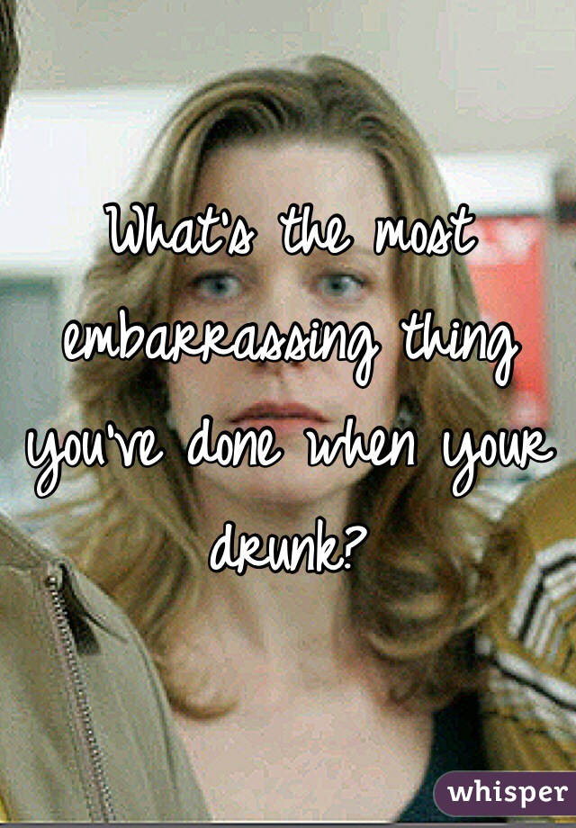 What's the most embarrassing thing you've done when your drunk?