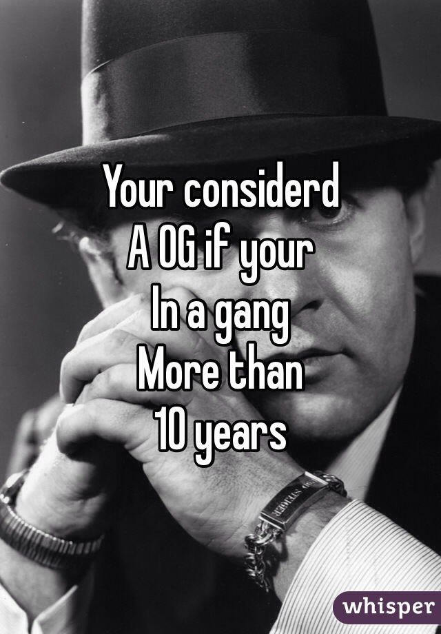 Your considerd  A OG if your In a gang More than 10 years