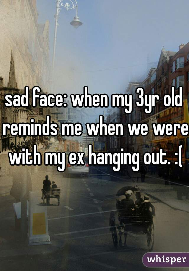 sad face: when my 3yr old reminds me when we were with my ex hanging out. :(