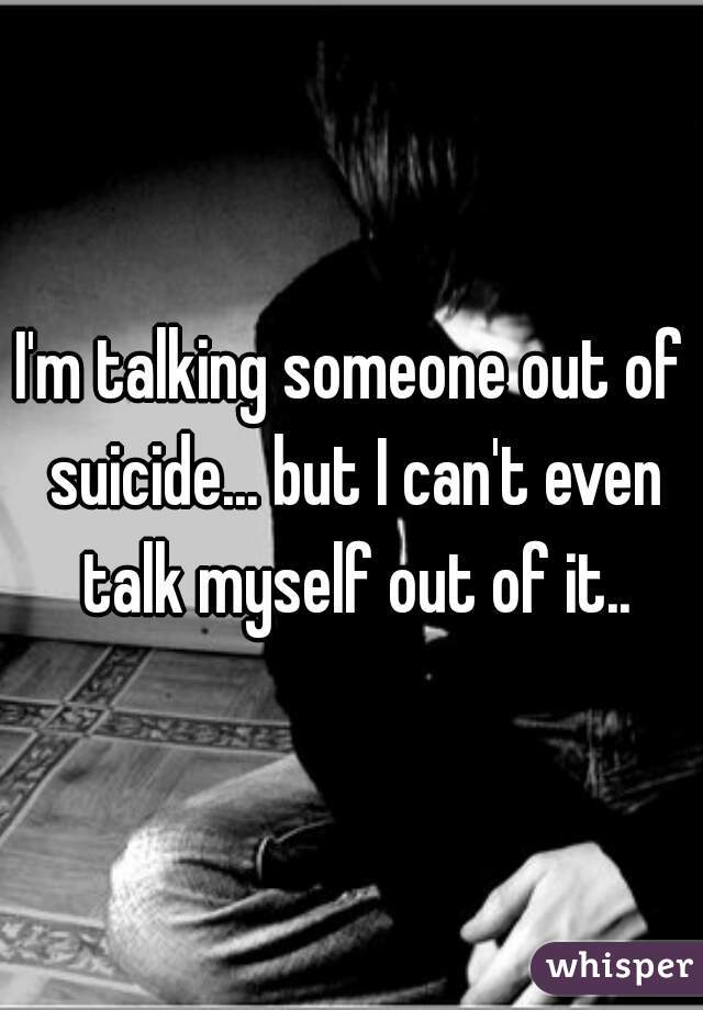 I'm talking someone out of suicide... but I can't even talk myself out of it..