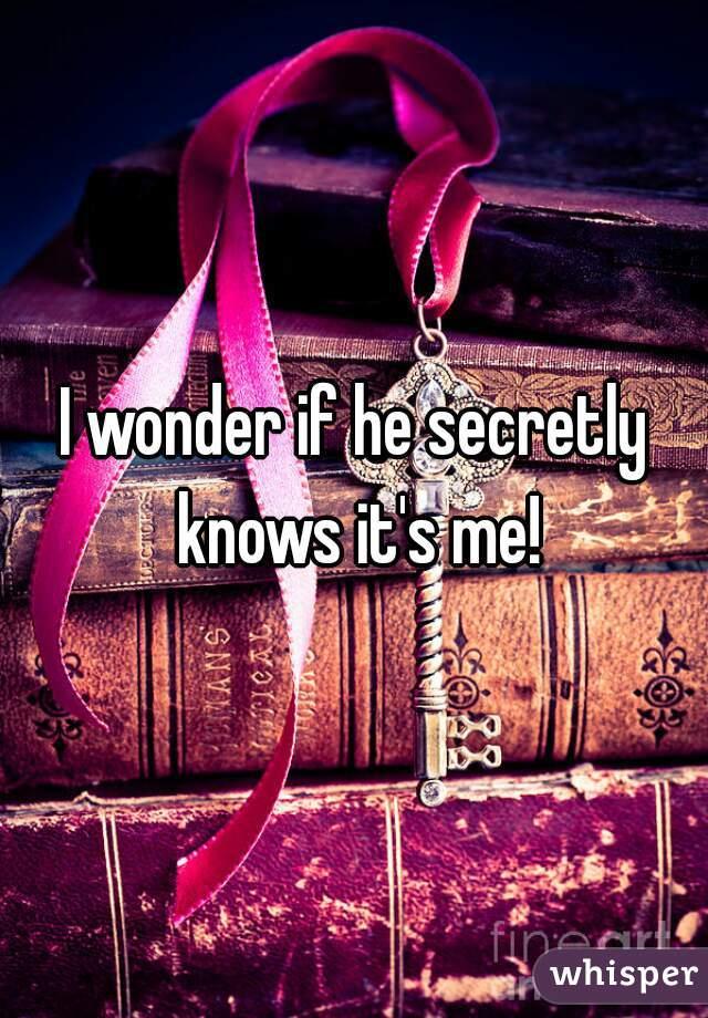 I wonder if he secretly knows it's me!