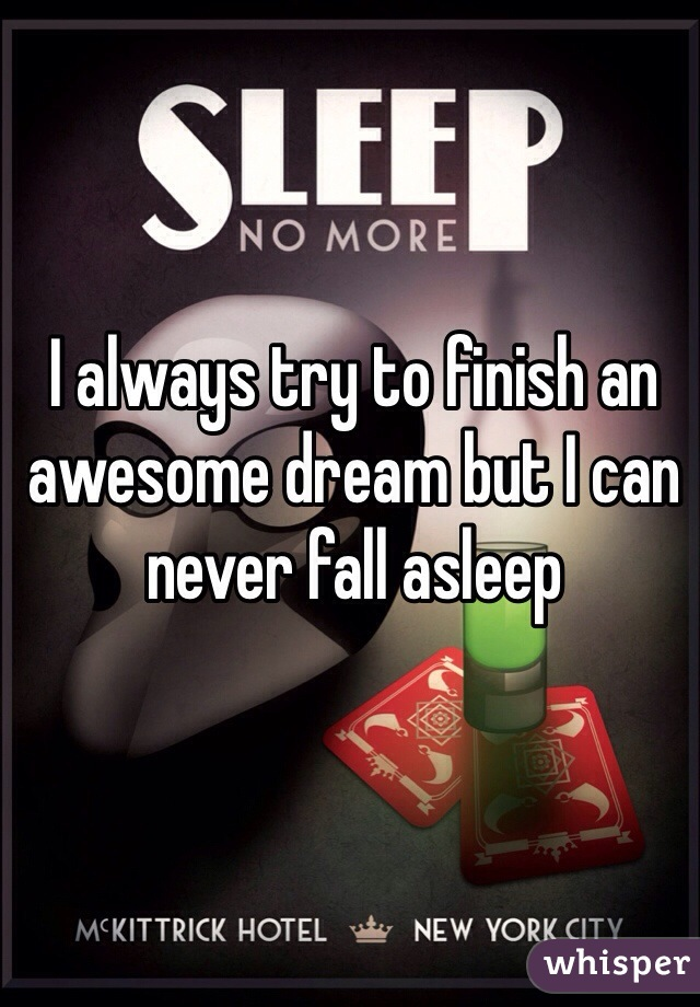 I always try to finish an awesome dream but I can never fall asleep