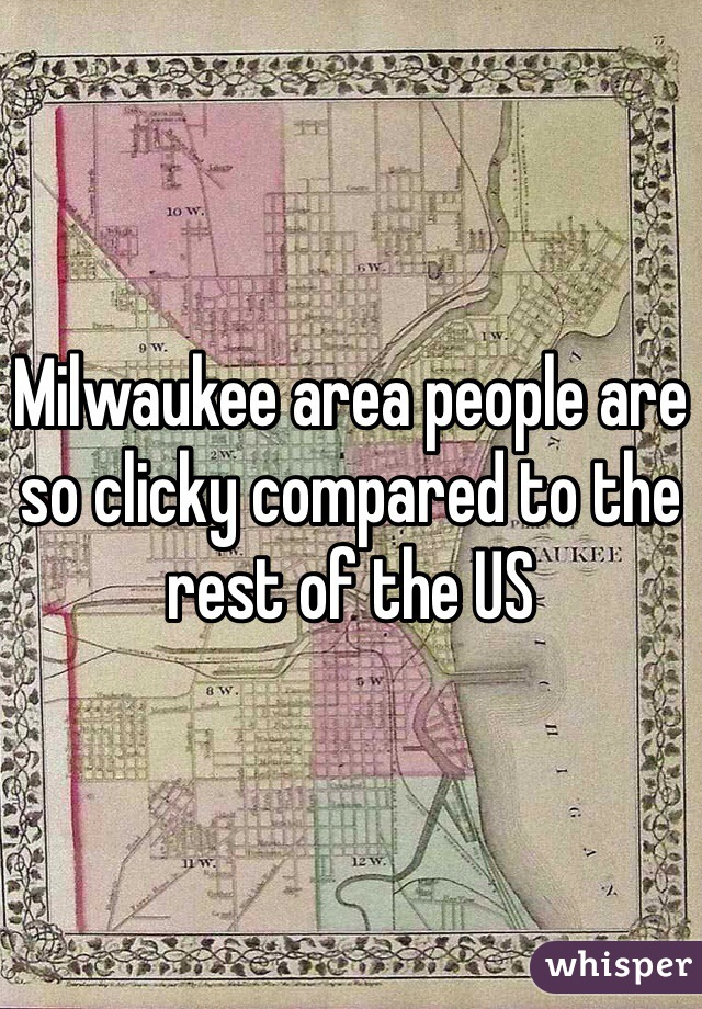 Milwaukee area people are so clicky compared to the rest of the US