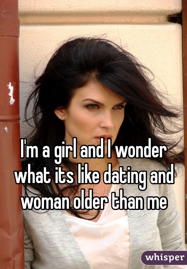 I'm a girl and I wonder what its like dating and woman older than me