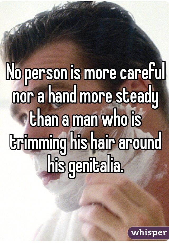 No person is more careful nor a hand more steady than a man who is trimming his hair around his genitalia.