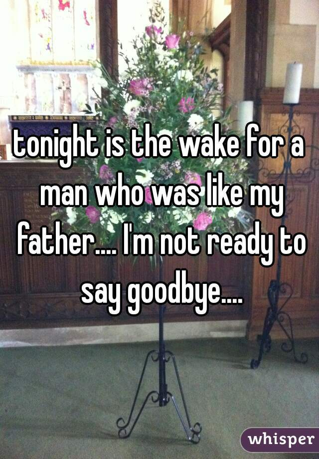 tonight is the wake for a man who was like my father.... I'm not ready to say goodbye....