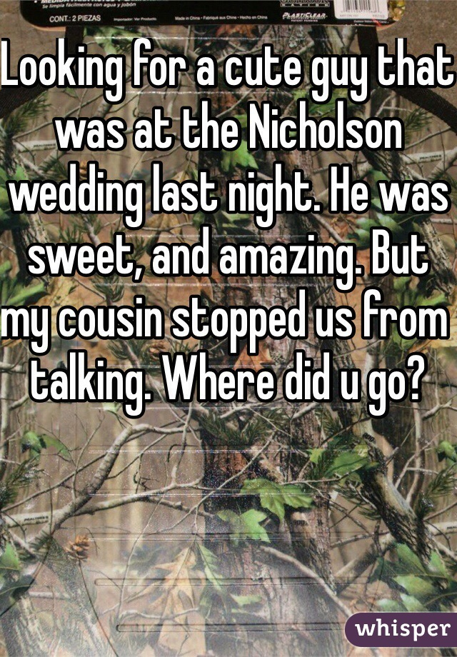 Looking for a cute guy that was at the Nicholson wedding last night. He was sweet, and amazing. But my cousin stopped us from talking. Where did u go?