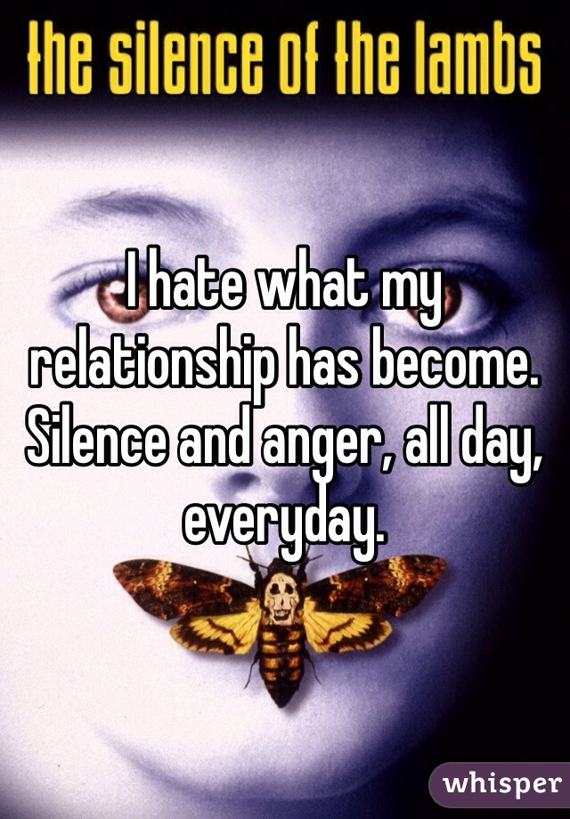I hate what my relationship has become. Silence and anger, all day, everyday.